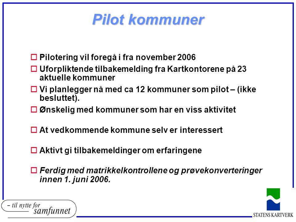 Pilot kommuner oPilotering vil foregå i fra november 2006 oUforpliktende tilbakemelding fra Kartkontorene på 23 aktuelle kommuner oVi planlegger nå med ca 12 kommuner som pilot – (ikke besluttet).