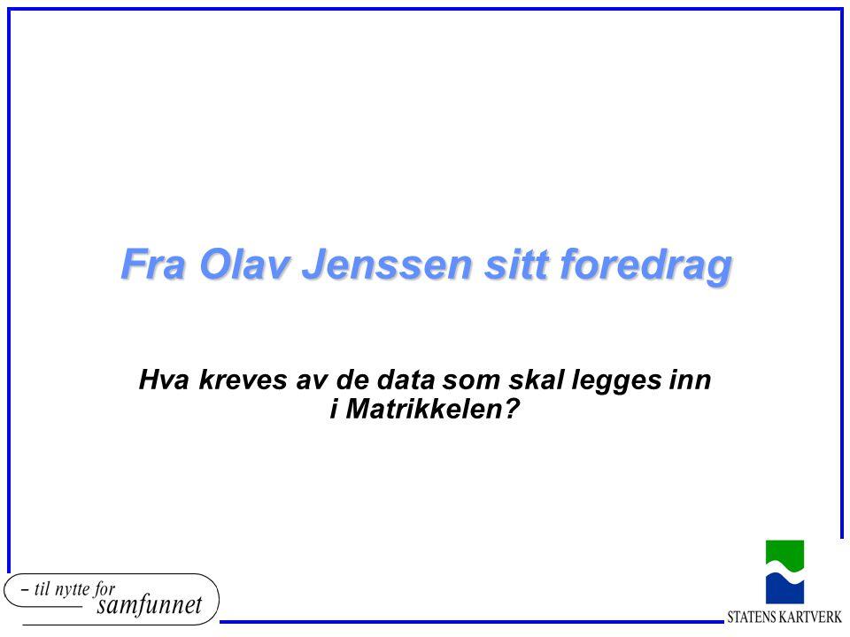 Fra Olav Jenssen sitt foredrag Hva kreves av de data som skal legges inn i Matrikkelen?