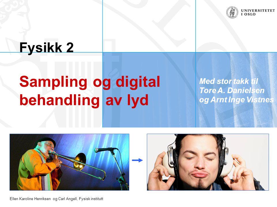 Ellen Karoline Henriksen og Carl Angell, Fysisk institutt Fysikk 2 Sampling og digital behandling av lyd Med stor takk til Tore A. Danielsen og Arnt I