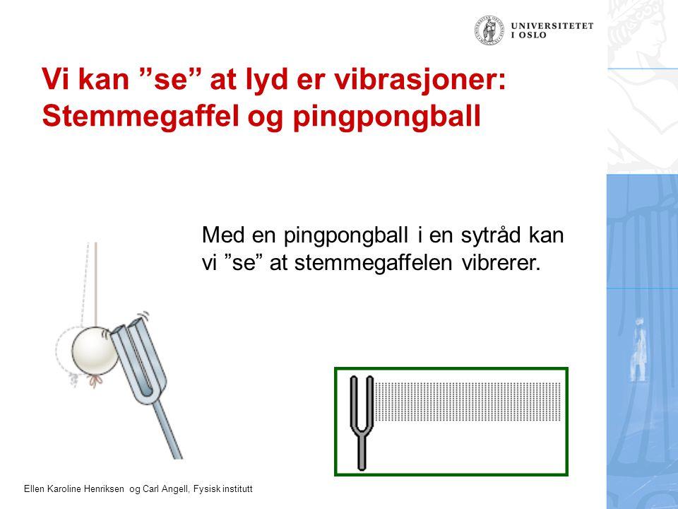 Ellen Karoline Henriksen og Carl Angell, Fysisk institutt Vi kan se at lyd er vibrasjoner: Stemmegaffel og pingpongball Med en pingpongball i en sytråd kan vi se at stemmegaffelen vibrerer.
