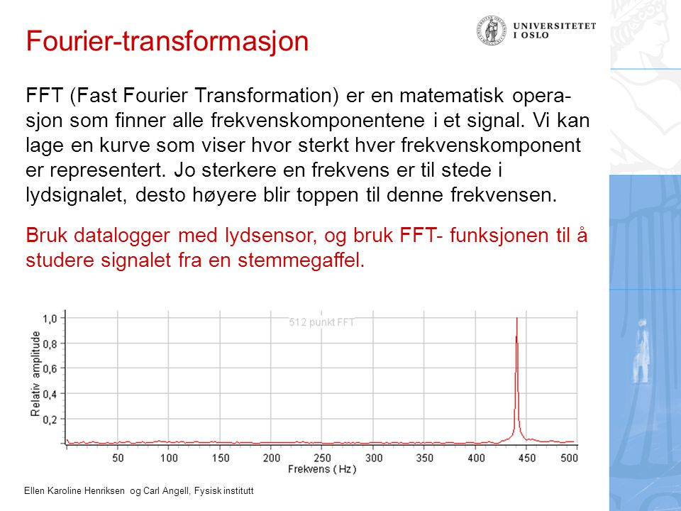 Ellen Karoline Henriksen og Carl Angell, Fysisk institutt Fourier-transformasjon FFT (Fast Fourier Transformation) er en matematisk opera- sjon som finner alle frekvenskomponentene i et signal.