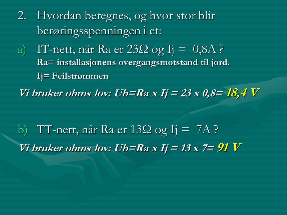 2.Hvordan beregnes, og hvor stor blir berøringsspenningen i et: 2.Hvordan beregnes, og hvor stor blir berøringsspenningen i et: a)IT-nett, når Ra er 2