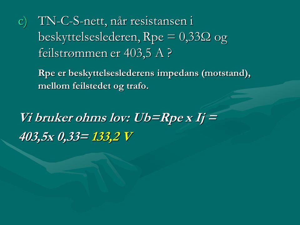 c)TN-C-S-nett, når resistansen i beskyttelseslederen, Rpe = 0,33Ω og feilstrømmen er 403,5 A ? Rpe er beskyttelseslederens impedans (motstand), mellom