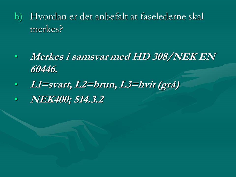b)Hvordan er det anbefalt at faselederne skal merkes? •Merkes i samsvar med HD 308/NEK EN 60446. •L1=svart, L2=brun, L3=hvit (grå) •NEK400; 514.3.2