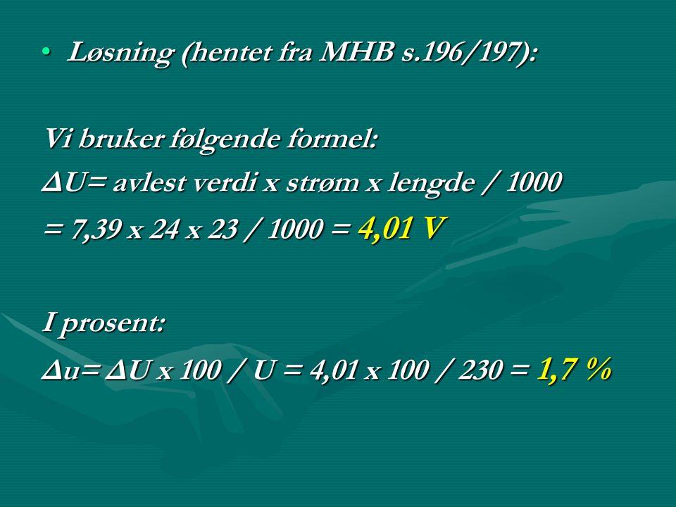 •Løsning (hentet fra MHB s.196/197): Vi bruker følgende formel: ΔU= avlest verdi x strøm x lengde / 1000 = 7,39 x 24 x 23 / 1000 = 4,01 V I prosent: Δ