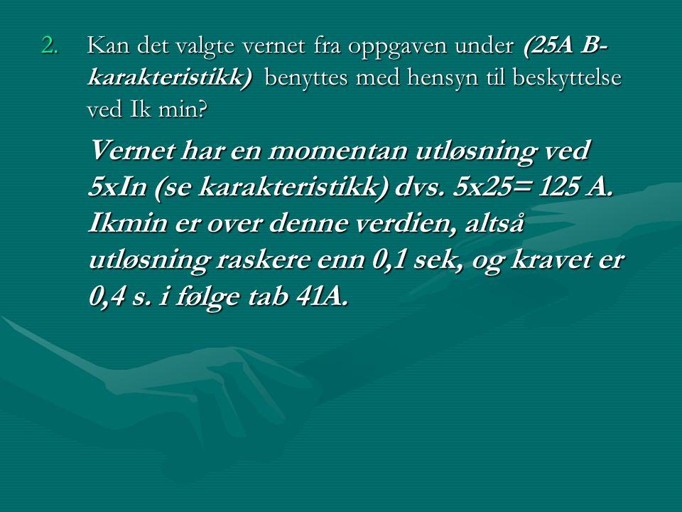 2.Kan det valgte vernet fra oppgaven under (25A B- karakteristikk) benyttes med hensyn til beskyttelse ved Ik min? 2.Kan det valgte vernet fra oppgave