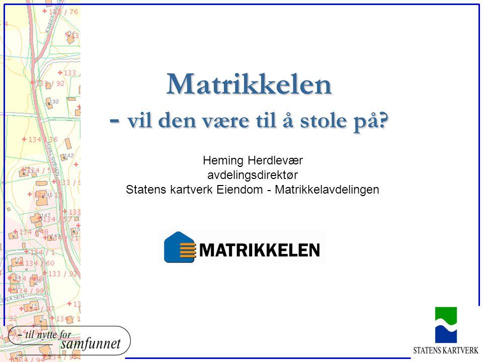 Matrikkelen - vil den være til å stole på? Heming Herdlevær avdelingsdirektør Statens kartverk Eiendom - Matrikkelavdelingen