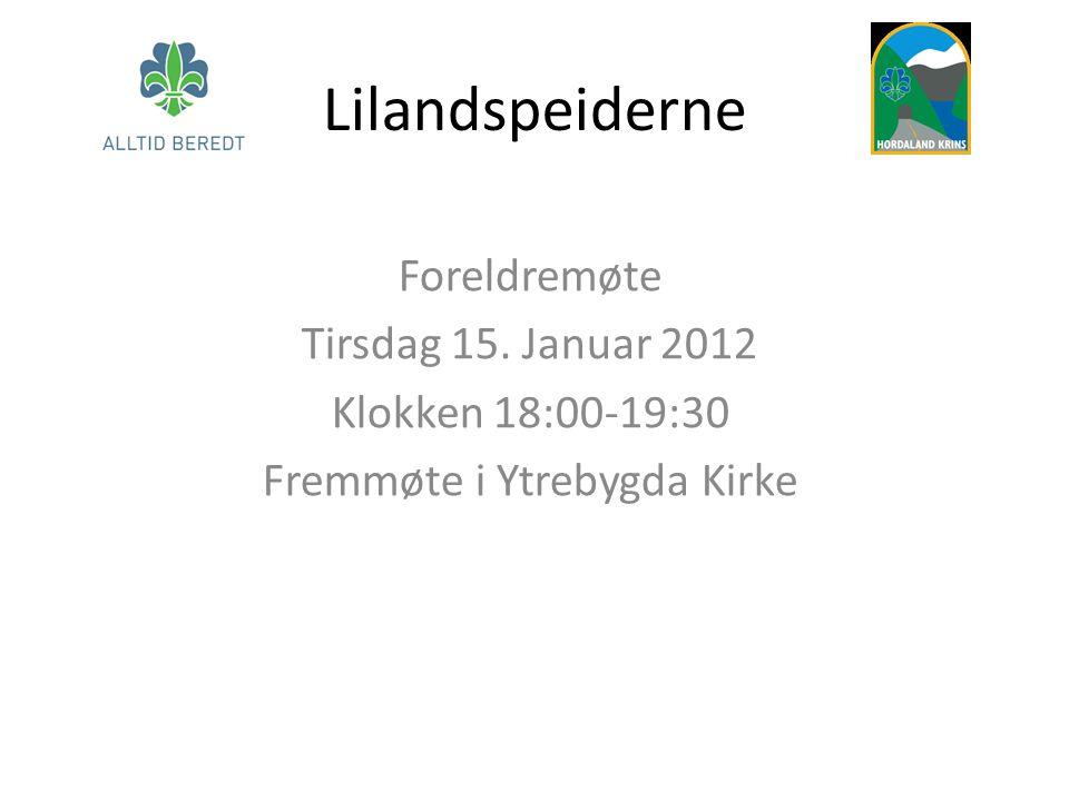 Lilandspeiderne Foreldremøte Tirsdag 15. Januar 2012 Klokken 18:00-19:30 Fremmøte i Ytrebygda Kirke