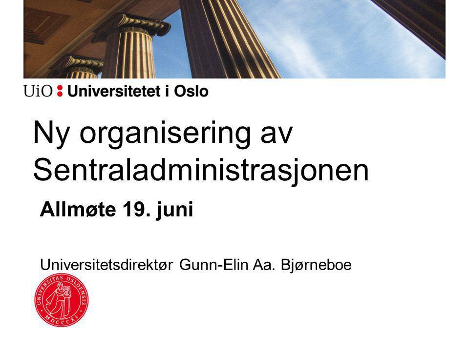 Ny organisering av Sentraladministrasjonen Allmøte 19. juni Universitetsdirektør Gunn-Elin Aa. Bjørneboe