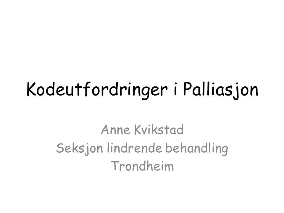 Kodeutfordringer i Palliasjon Anne Kvikstad Seksjon lindrende behandling Trondheim