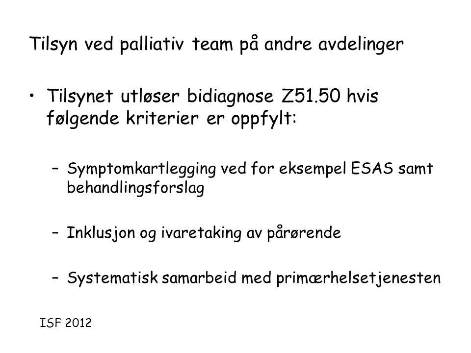 Tilsyn ved palliativ team på andre avdelinger •Tilsynet utløser bidiagnose Z51.50 hvis følgende kriterier er oppfylt: –Symptomkartlegging ved for eksempel ESAS samt behandlingsforslag –Inklusjon og ivaretaking av pårørende –Systematisk samarbeid med primærhelsetjenesten ISF 2012