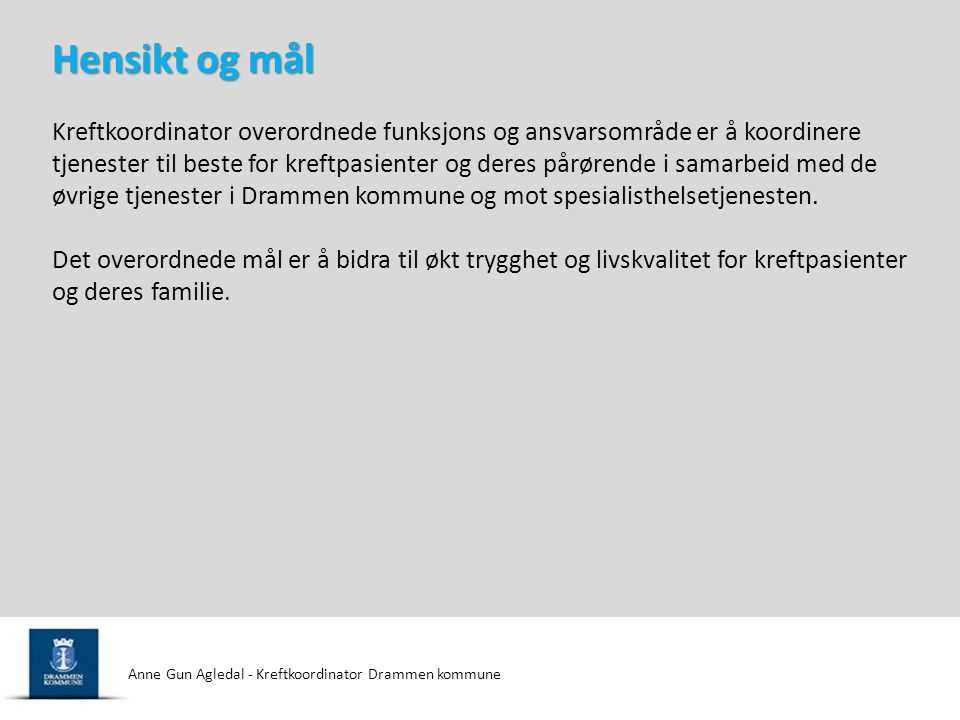 Anne Gun Agledal - Kreftkoordinator Drammen kommune  Kreftkoordinator er ansvarlig for å samordne tilbud og tjenester rundt kreftpasienter og deres familie i kommunen.