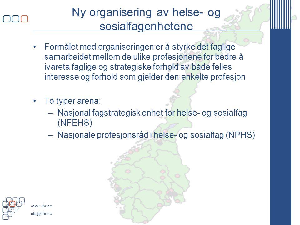www.uhr.no uhr@uhr.no Ny organisering av helse- og sosialfagenhetene •Formålet med organiseringen er å styrke det faglige samarbeidet mellom de ulike profesjonene for bedre å ivareta faglige og strategiske forhold av både felles interesse og forhold som gjelder den enkelte profesjon •To typer arena: –Nasjonal fagstrategisk enhet for helse- og sosialfag (NFEHS) –Nasjonale profesjonsråd i helse- og sosialfag (NPHS)
