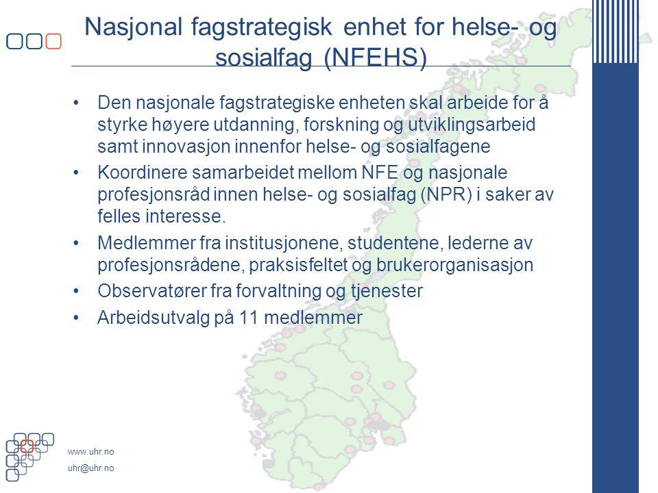 www.uhr.no uhr@uhr.no Nasjonal fagstrategisk enhet for helse- og sosialfag (NFEHS) •Den nasjonale fagstrategiske enheten skal arbeide for å styrke høyere utdanning, forskning og utviklingsarbeid samt innovasjon innenfor helse- og sosialfagene •Koordinere samarbeidet mellom NFE og nasjonale profesjonsråd innen helse- og sosialfag (NPR) i saker av felles interesse.