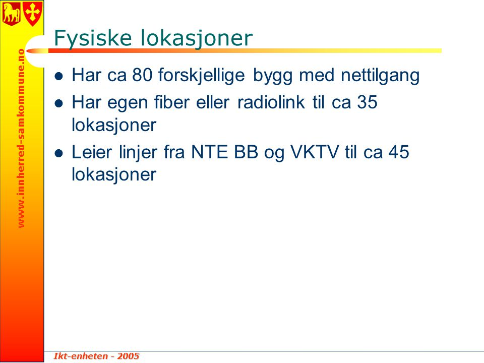 Ikt-enheten - 2005 www.innherred-samkommune.no Servere  Har ca 50 servere  1 SAN for lagring  1 taperobot m/2 drev for backup.