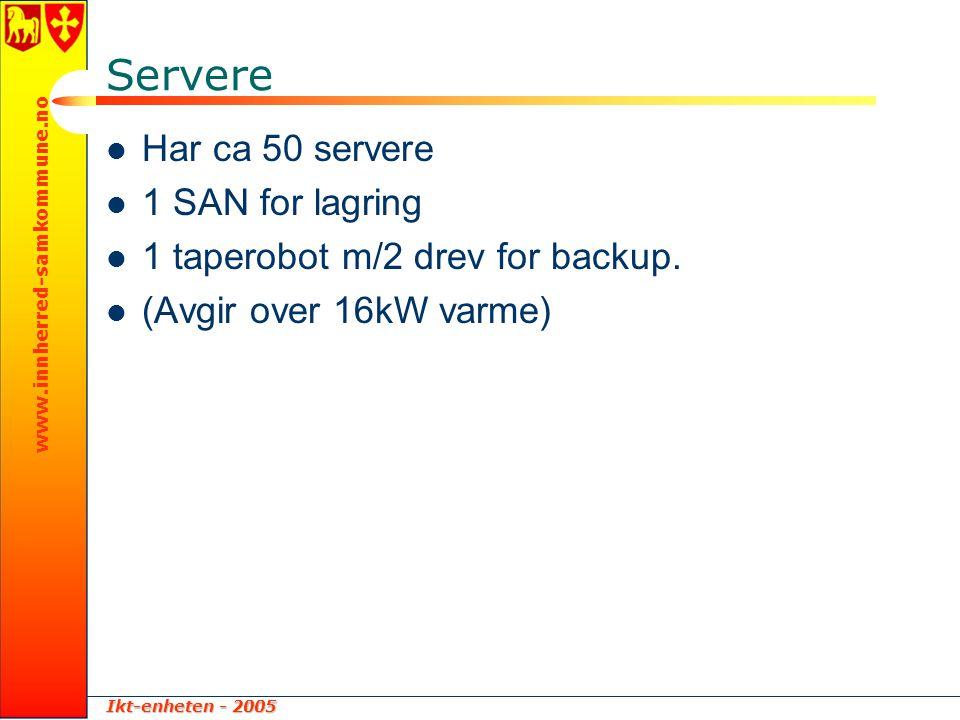 Ikt-enheten - 2005 www.innherred-samkommune.no Servere  Har ca 50 servere  1 SAN for lagring  1 taperobot m/2 drev for backup.  (Avgir over 16kW v