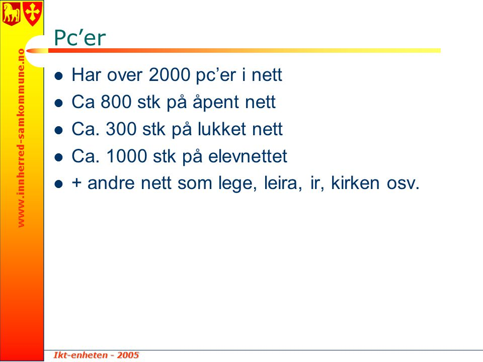 Ikt-enheten - 2005 www.innherred-samkommune.no Pc'er  Har over 2000 pc'er i nett  Ca 800 stk på åpent nett  Ca. 300 stk på lukket nett  Ca. 1000 s