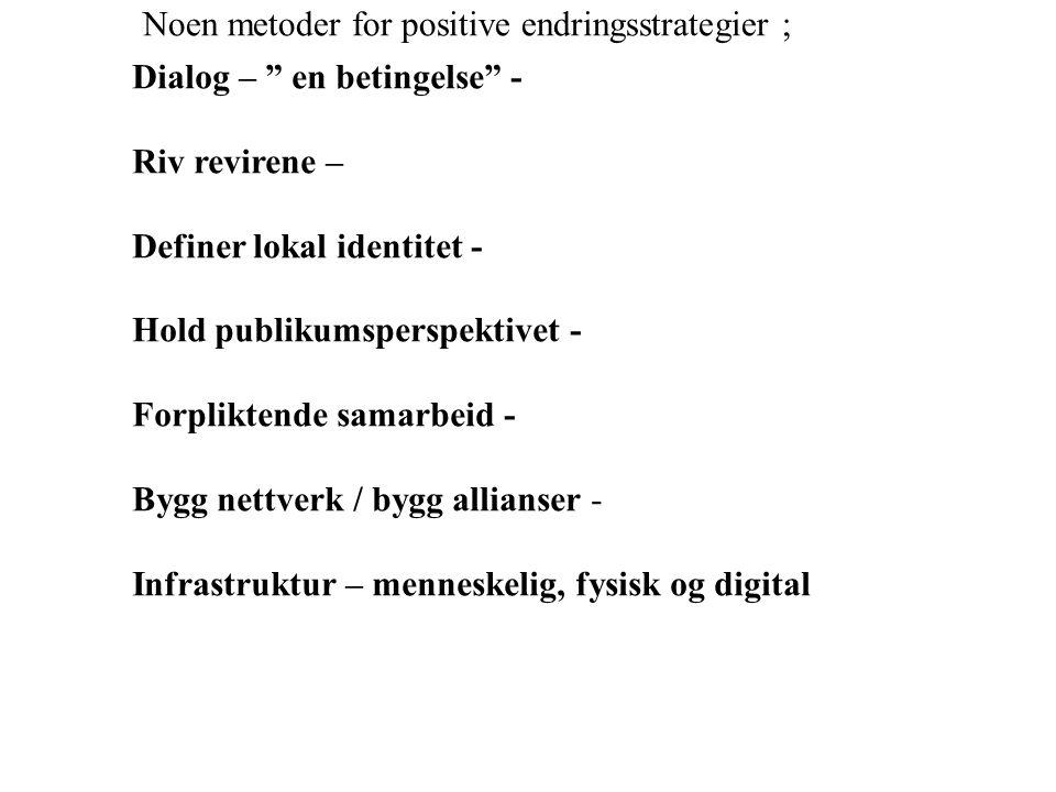Dialog – en betingelse - Riv revirene – Definer lokal identitet - Hold publikumsperspektivet - Forpliktende samarbeid - Bygg nettverk / bygg allianser - Infrastruktur – menneskelig, fysisk og digital Noen metoder for positive endringsstrategier ;