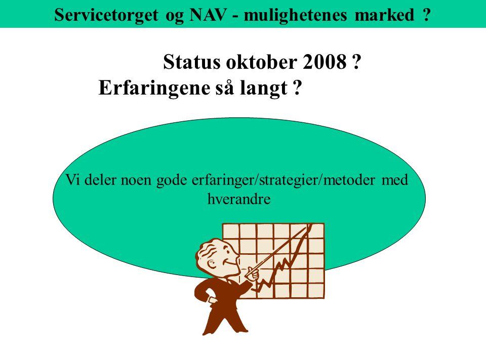 Status oktober 2008 . Erfaringene så langt . Servicetorget og NAV - mulighetenes marked .