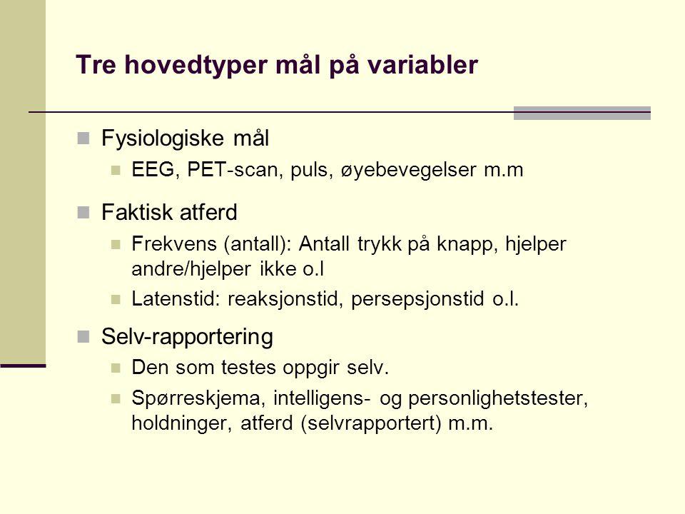 Tre hovedtyper mål på variabler  Fysiologiske mål  EEG, PET-scan, puls, øyebevegelser m.m  Faktisk atferd  Frekvens (antall): Antall trykk på knapp, hjelper andre/hjelper ikke o.l  Latenstid: reaksjonstid, persepsjonstid o.l.