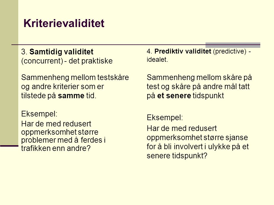 Kriterievaliditet 4. Prediktiv validitet (predictive) - idealet. Sammenheng mellom skåre på test og skåre på andre mål tatt på et senere tidspunkt Eks