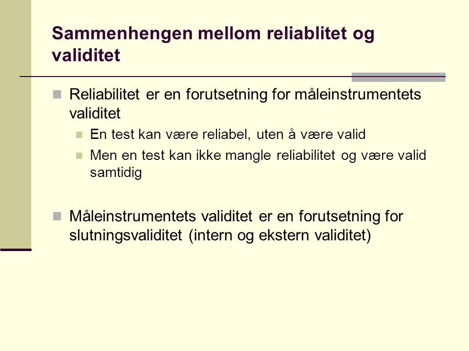 Sammenhengen mellom reliablitet og validitet  Reliabilitet er en forutsetning for måleinstrumentets validitet  En test kan være reliabel, uten å være valid  Men en test kan ikke mangle reliabilitet og være valid samtidig  Måleinstrumentets validitet er en forutsetning for slutningsvaliditet (intern og ekstern validitet)