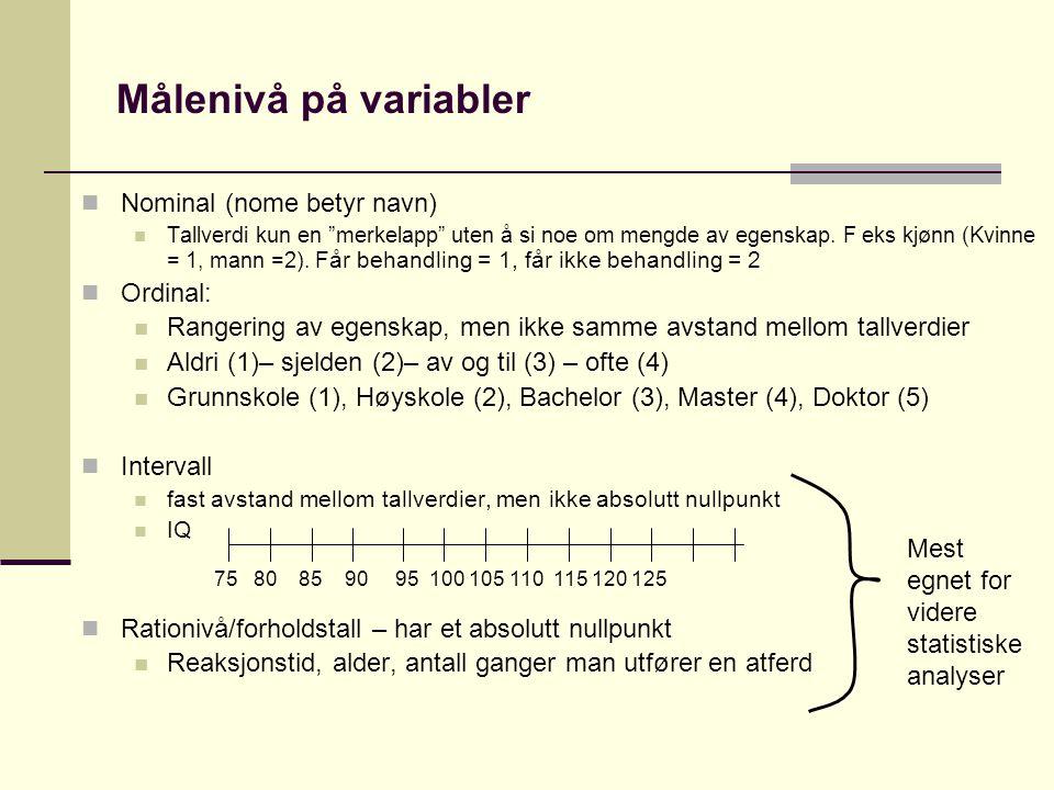 """Målenivå på variabler  Nominal (nome betyr navn)  Tallverdi kun en """"merkelapp"""" uten å si noe om mengde av egenskap. F eks kjønn (Kvinne = 1, mann =2"""