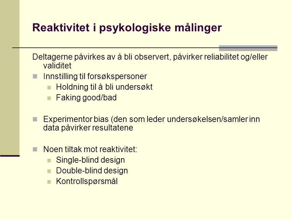 Reaktivitet i psykologiske målinger Deltagerne påvirkes av å bli observert, påvirker reliabilitet og/eller validitet  Innstilling til forsøkspersoner  Holdning til å bli undersøkt  Faking good/bad  Experimentor bias (den som leder undersøkelsen/samler inn data påvirker resultatene  Noen tiltak mot reaktivitet:  Single-blind design  Double-blind design  Kontrollspørsmål