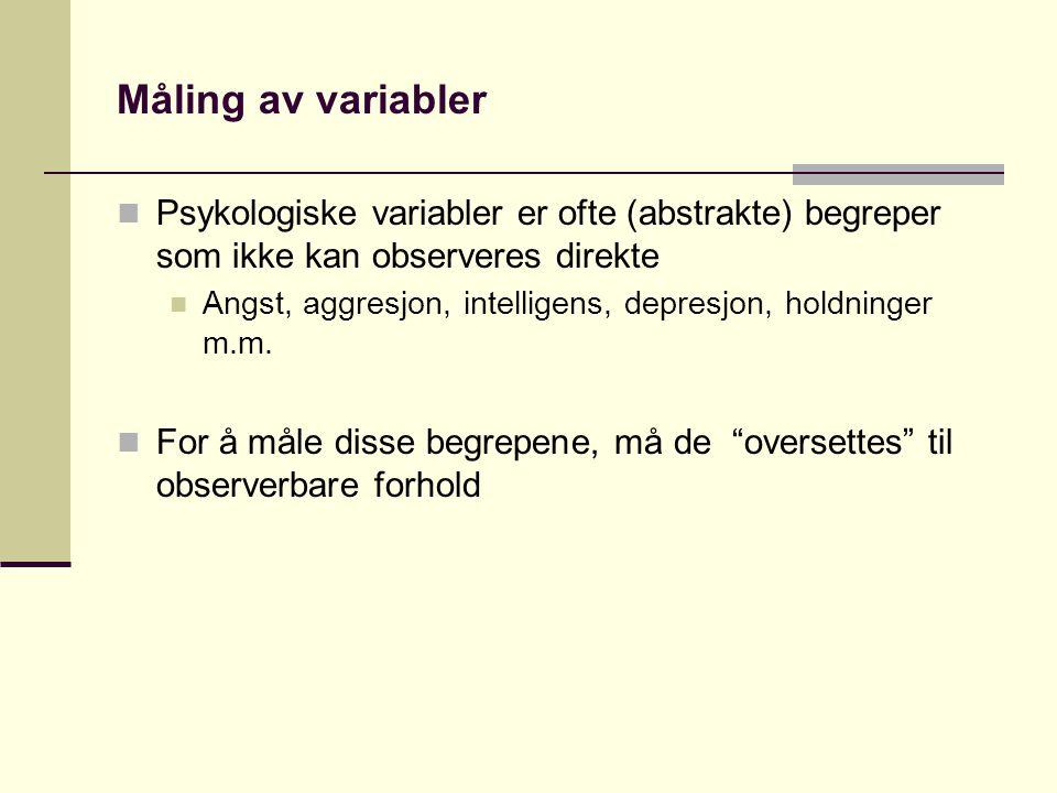 Måling av variabler  Psykologiske variabler er ofte (abstrakte) begreper som ikke kan observeres direkte  Angst, aggresjon, intelligens, depresjon, holdninger m.m.