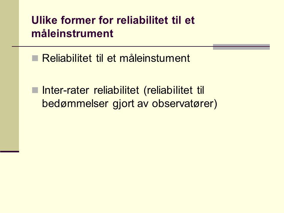 Ulike former for reliabilitet til et måleinstrument  Reliabilitet til et måleinstument  Inter-rater reliabilitet (reliabilitet til bedømmelser gjort