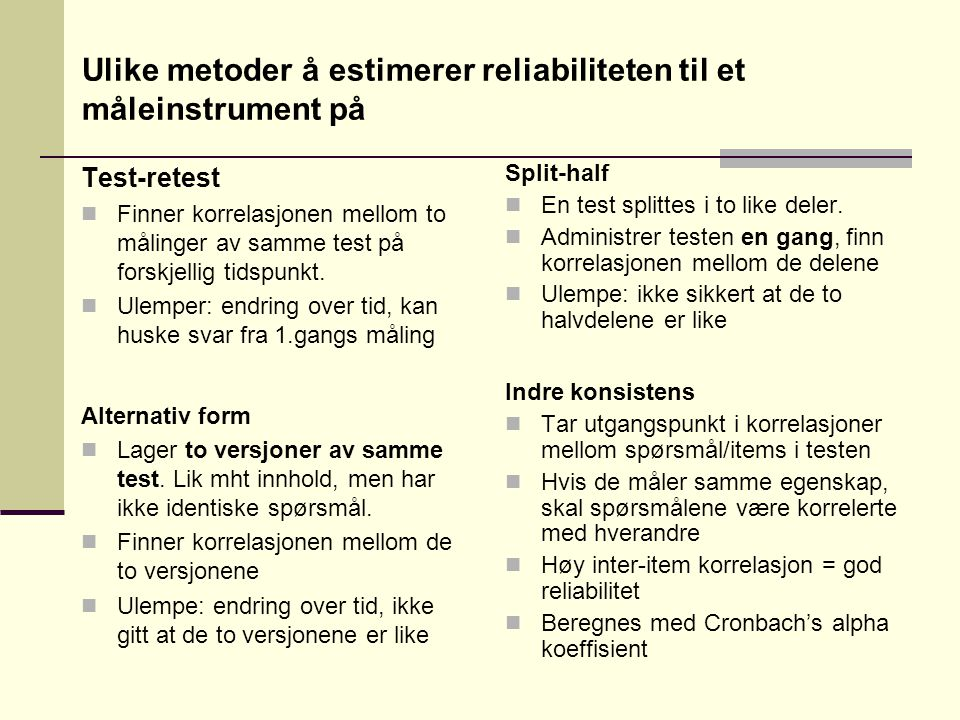Ulike metoder å estimerer reliabiliteten til et måleinstrument på Test-retest  Finner korrelasjonen mellom to målinger av samme test på forskjellig tidspunkt.