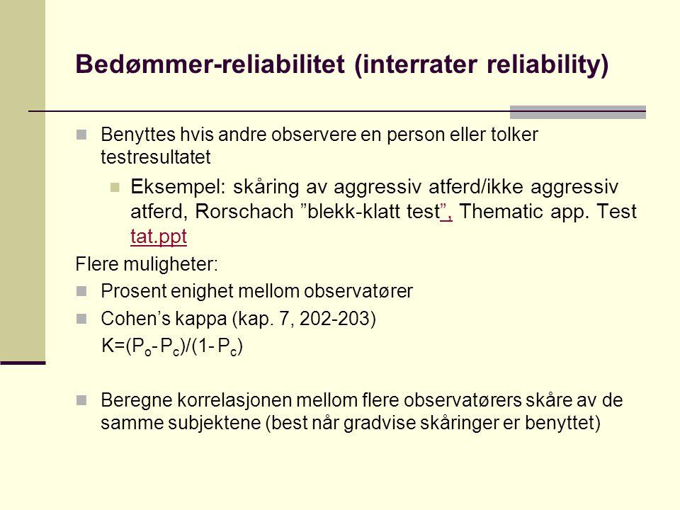 Bedømmer-reliabilitet (interrater reliability)  Benyttes hvis andre observere en person eller tolker testresultatet  Eksempel: skåring av aggressiv