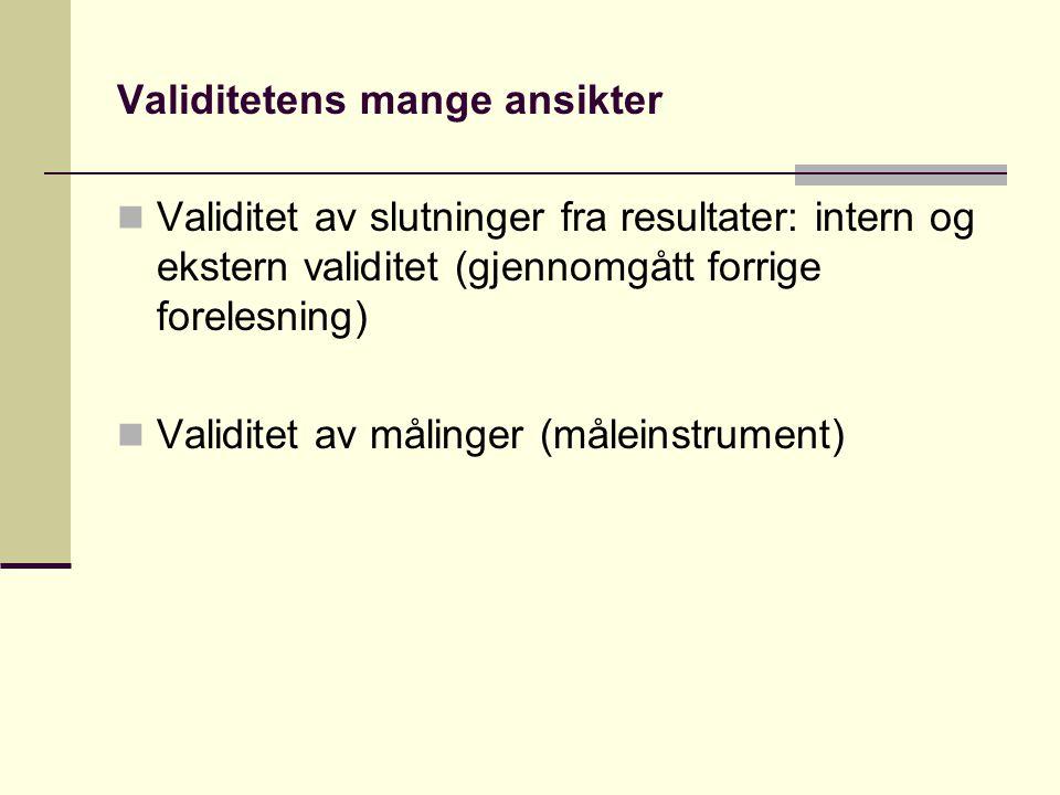 Validitetens mange ansikter  Validitet av slutninger fra resultater: intern og ekstern validitet (gjennomgått forrige forelesning)  Validitet av mål