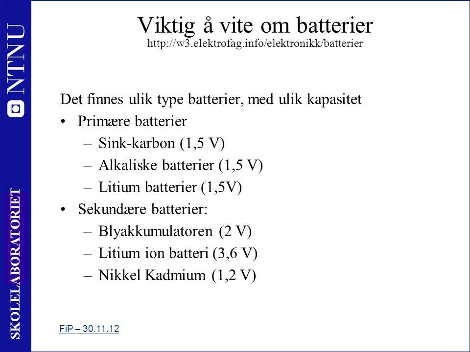 10 SKOLELABORATORIET Viktig å vite om batterier http://w3.elektrofag.info/elektronikk/batterier Det finnes ulik type batterier, med ulik kapasitet •Primære batterier –Sink-karbon (1,5 V) –Alkaliske batterier (1,5 V) –Litium batterier (1,5V) •Sekundære batterier: –Blyakkumulatoren (2 V) –Litium ion batteri (3,6 V) –Nikkel Kadmium (1,2 V) FiP – 30.11.12