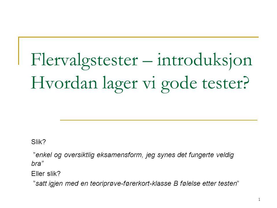 """1 Flervalgstester – introduksjon Hvordan lager vi gode tester? Slik? """"enkel og oversiktlig eksamensform, jeg synes det fungerte veldig bra"""" Eller slik"""