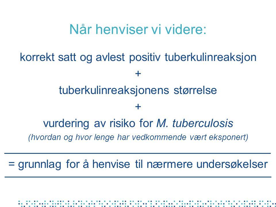 Når henviser vi videre: korrekt satt og avlest positiv tuberkulinreaksjon + tuberkulinreaksjonens størrelse + vurdering av risiko for M.