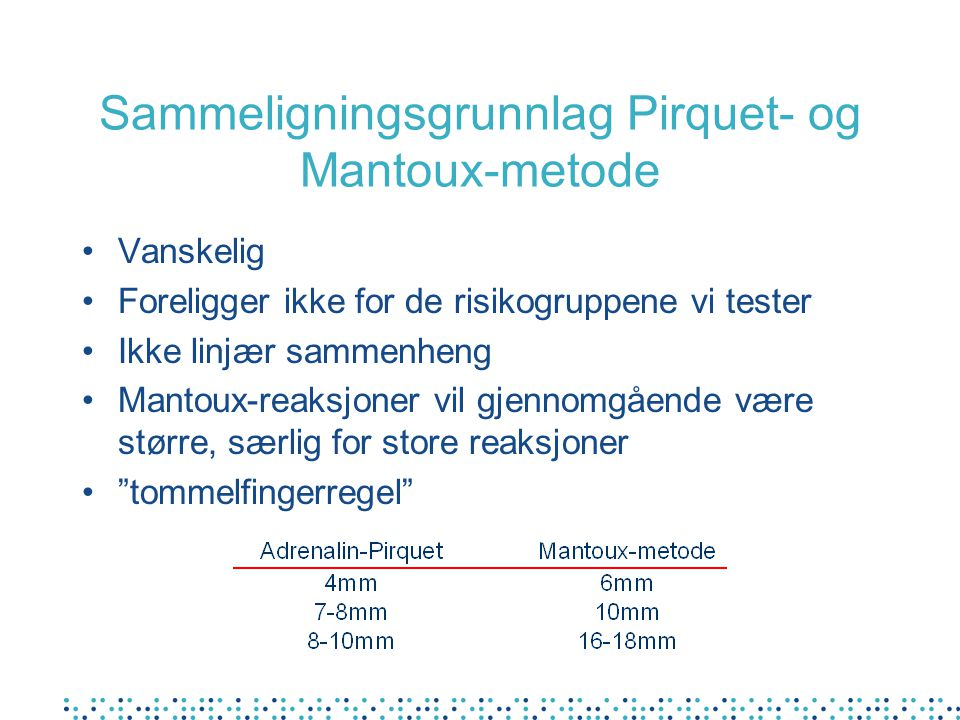 Sammeligningsgrunnlag Pirquet- og Mantoux-metode •Vanskelig •Foreligger ikke for de risikogruppene vi tester •Ikke linjær sammenheng •Mantoux-reaksjoner vil gjennomgående være større, særlig for store reaksjoner • tommelfingerregel
