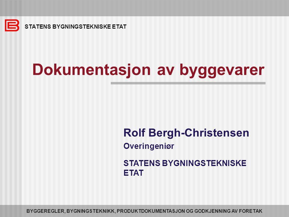 STATENS BYGNINGSTEKNISKE ETAT BYGGEREGLER, BYGNINGSTEKNIKK, PRODUKTDOKUMENTASJON OG GODKJENNING AV FORETAK Dokumentasjon av byggevarer Rolf Bergh-Christensen Overingeniør STATENS BYGNINGSTEKNISKE ETAT