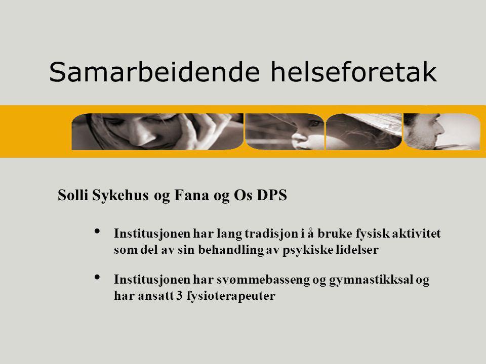 Samarbeidende helseforetak Solli Sykehus og Fana og Os DPS • Institusjonen har lang tradisjon i å bruke fysisk aktivitet som del av sin behandling av psykiske lidelser • Institusjonen har svømmebasseng og gymnastikksal og har ansatt 3 fysioterapeuter