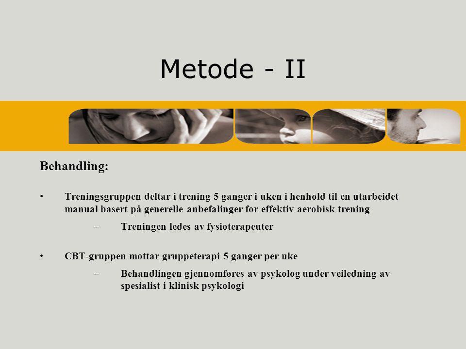 Metode - II Behandling: •Treningsgruppen deltar i trening 5 ganger i uken i henhold til en utarbeidet manual basert på generelle anbefalinger for effektiv aerobisk trening –Treningen ledes av fysioterapeuter •CBT-gruppen mottar gruppeterapi 5 ganger per uke –Behandlingen gjennomføres av psykolog under veiledning av spesialist i klinisk psykologi
