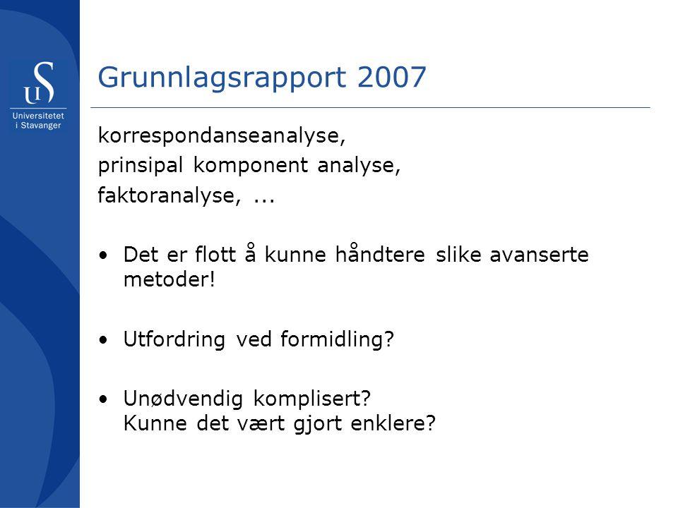 Grunnlagsrapport 2007 korrespondanseanalyse, prinsipal komponent analyse, faktoranalyse,... •Det er flott å kunne håndtere slike avanserte metoder! •U