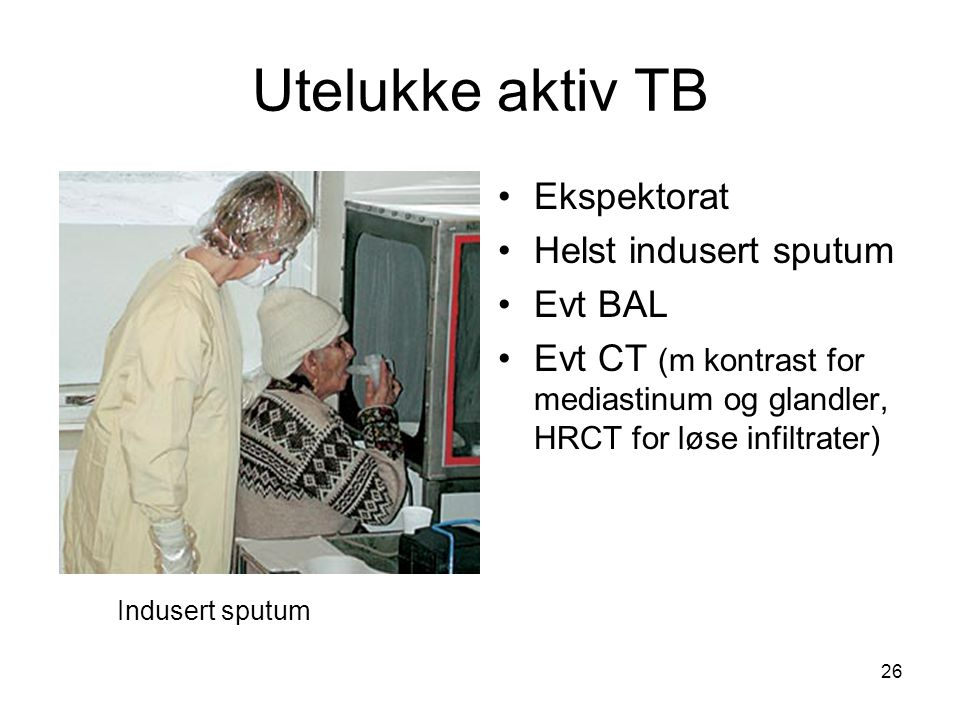 Utelukke aktiv TB •Ekspektorat •Helst indusert sputum •Evt BAL •Evt CT (m kontrast for mediastinum og glandler, HRCT for løse infiltrater) Indusert sp