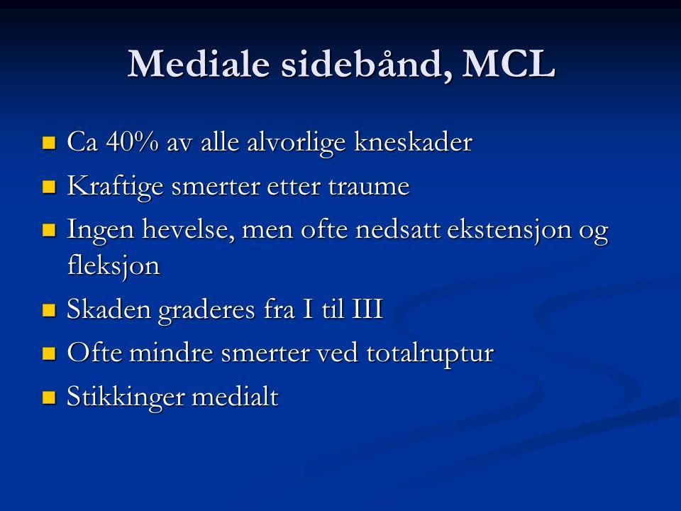 Mediale sidebånd, MCL  Ca 40% av alle alvorlige kneskader  Kraftige smerter etter traume  Ingen hevelse, men ofte nedsatt ekstensjon og fleksjon 
