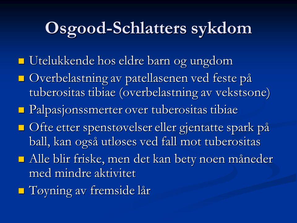 Osgood-Schlatters sykdom  Utelukkende hos eldre barn og ungdom  Overbelastning av patellasenen ved feste på tuberositas tibiae (overbelastning av ve