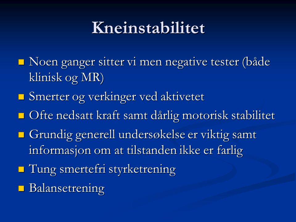 Kneinstabilitet  Noen ganger sitter vi men negative tester (både klinisk og MR)  Smerter og verkinger ved aktivetet  Ofte nedsatt kraft samt dårlig
