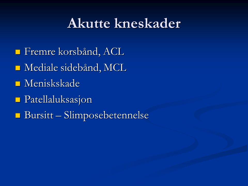 Akutte kneskader  Fremre korsbånd, ACL  Mediale sidebånd, MCL  Meniskskade  Patellaluksasjon  Bursitt – Slimposebetennelse