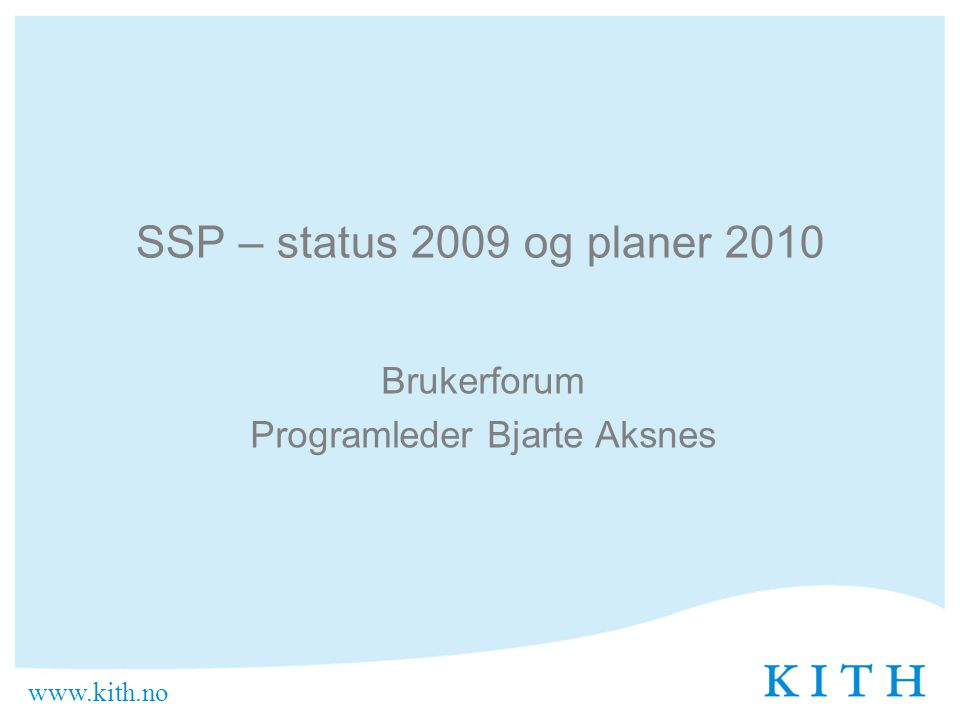 www.kith.no SSP – status 2009 og planer 2010 Brukerforum Programleder Bjarte Aksnes