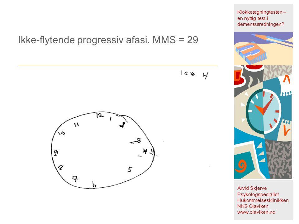 Ikke-flytende progressiv afasi. MMS = 29 Klokketegningtesten – en nyttig test i demensutredningen? Arvid Skjerve Psykologspesialist Hukommelsesklinikk
