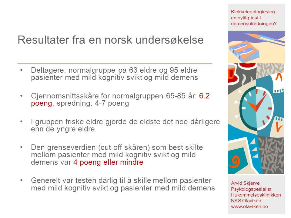 Resultater fra en norsk undersøkelse Klokketegningtesten – en nyttig test i demensutredningen? Arvid Skjerve Psykologspesialist Hukommelsesklinikken N