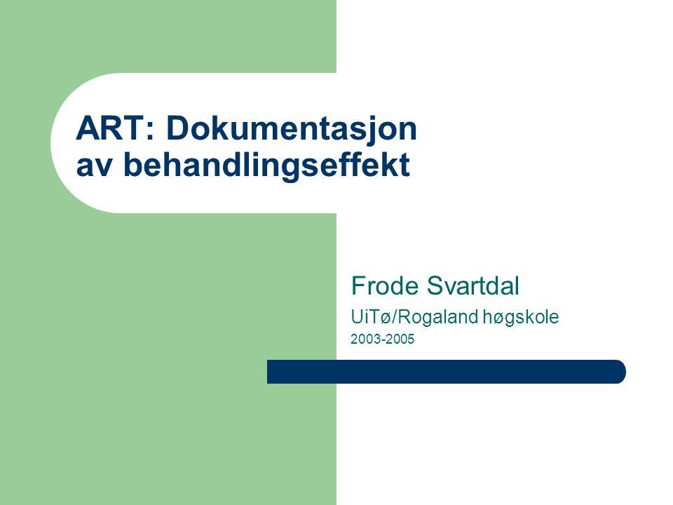 ART: Dokumentasjon av behandlingseffekt Frode Svartdal UiTø/Rogaland høgskole 2003-2005